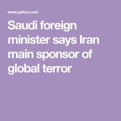 Saudi foreign minister says Iran main sponsor of global terror