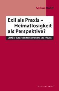 Exil als Praxis - Heimatlosigkeit als Perspektive? : Lektüre ausgewählter Exilromane von Frauen / Sabine Rohlf - München : Edition Text + Kritik, 2002