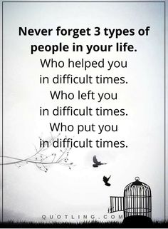 Never forget 3 types of people in your life.Who helped you in difficult times. Who left you in difficult times. Who put you in difficult times | Life lessons