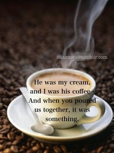 He was my cream, and I was his coffee.  And when you poured us together, it was something.  - Josephine Baker Coffee Snobs, Coffee Latte, I Love Coffee, Coffee Break, Coffee Time, Coffee Cups, Josephine Baker, All You Need Is, Vino Y Chocolate