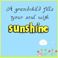 A grandchild fills your soul with sunshine!