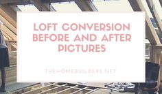 Loft Conversion Before and After Pictures - The Home Builders