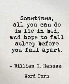 sometimes, all you can do is lie in bed and hope to fall asleep before you fall apart. -william c. hannan | 25 Inspiring Hope Quotes