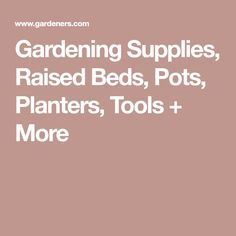 Gardening Supplies, Raised Beds, Pots, Planters, Tools + More