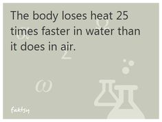 The body loses heat 25 times faster in water than it does in air.