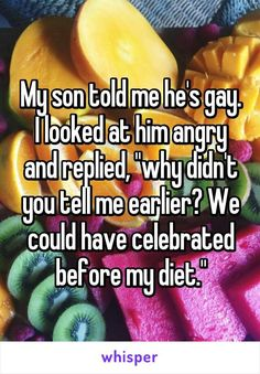 "Parenting done right!!! >>> My son told me he's gay. I looked at him angry and replied, ""why didn't you tell me earlier? We could have celebrated before my diet."""