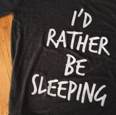 I'd rather be sleeping I so NEED this t-shirt