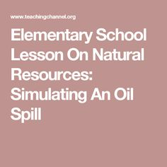 Elementary School Lesson On Natural Resources: Simulating An Oil Spill