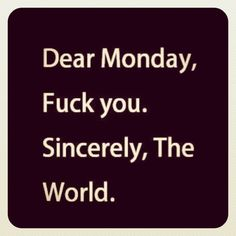 Apologise, i fucking hate mondays