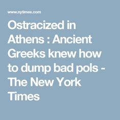 Ostracized in Athens : Ancient Greeks knew how to dump bad pols - The New York Times