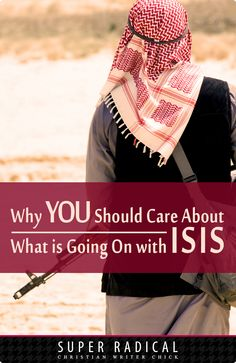 Why YOU Should Care About What is Going On With ISIS - SuperRadChristianWriterChick.com