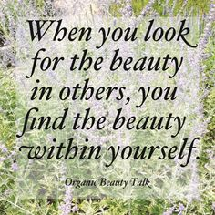 When you find the beauty in others, you find the beauty within yourself.