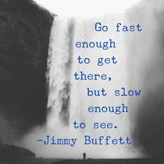 """Go fast enough to get there, but slow enough to see."" - Jimmy Buffett"