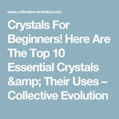 Crystals For Beginners! Here Are The Top 10 Essential Crystals & Their Uses – Collective Evolution