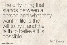 The only thing that stands between a person and what they want in life is the will to try it and the faith to believe it is possible. Rich Devos
