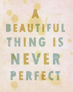 """""""A beautiful thing is never perfect."""" - Egyptian proverb"""