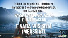 """E Ele respondeu: """"Por causa da pequenez da vossa fé. Pois com toda a certeza vos afirmo que, se tiverdes fé do tamanho de um grão de mostarda, direis a este monte: 'Passa daqui para acolá', e ele passará. E nada vos será impossível!  (Mateus 17:20)"""