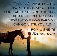 """""""This isn't about going back. This is about life being ahead of you and you run at it. Because you never know how far you can go until you run."""" -From Disney's Secretariat"""
