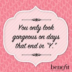 """Benefit words of wisdom : You only look gorgeous on days that end in """"Y""""."""