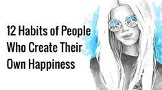 12 Habits of People Who Create Their Own Happiness https://www.powerofpositivity.com/12-happiness-habits/