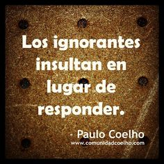 «Los ignorantes insultan en lugar de responder.» - @Paulo Coelho – www.comunidadcoelho.com | #ignorantes #ignorancia #insulto #respuesta #paulocoelho #instacoelho #coelhoquote #argumento #argumentos #instaquote #wisequotes #cita #citas #love #loveit #quoteoftheday #sabiaspalabras #coelho #comunidadcoelho #ecard www.instagram.com/comunidadcoelho | www.twitter.com/comunidadcoelho | https://www.facebook.com/hoyempiezatunuevavida