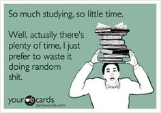 So much studying, so little time. Well, actually there's plenty of time, I just prefer to waste it doing random shit.
