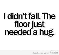 Hahaha...the floor needed a hug!
