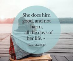 Her husband has full confidence in her…she brings him good, not harm, all the days of her life. Proverbs 31:11-12