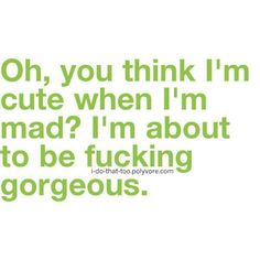 Oh you think I'm cute when I'm mad
