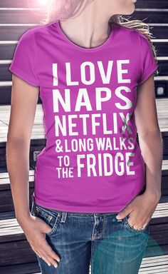 I Love Naps, Netflix & Long Walks To The Fridge T-Shirt | Click Image To Purchase