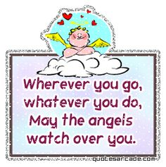 Google Image Result for http://www.graphics18.com/wp-content/uploads/2009/09/wherever-you-go-whatever-you-do-may-the-angels-watch-over-you.gif