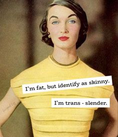 I'm fat, but identify as skinny. I'm trans - slender. Haha Funny, Hilarious, Lol, I Love To Laugh, Make You Smile, Just For Laughs, Just For You, Funny Quotes, Funny Memes