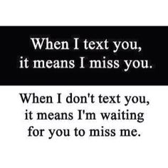 When I text you, it means I miss you. When I don't text you, it means I'm waiting for you to miss me. The best collection of quotes and sayings for every situation in life. Cute Quotes, Great Quotes, Quotes To Live By, Funny Quotes, Inspirational Quotes, Missing Quotes, Stupid Boy Quotes, Missing You Memes, Motivational Thoughts