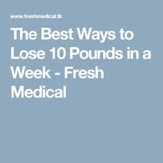 The Best Ways to Lose 10 Pounds in a Week - Fresh Medical