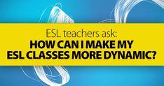 ESL Teachers Ask: How Can I Make My ESL Classes More Dynamic?