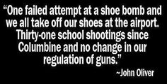 """""""One failed attempt at a shoe bomb and we all take off our shoes at the airport. Thirty-one school shootings since Columbine and no change in our regulation of guns.""""    ~ John Oliver    It appears the National Rifle Association may have more money and influence than the National Shoe Association."""