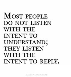 Most people do not listen with the intent to understand; they listen with the intent to reply. ~ Stephen R. Covey