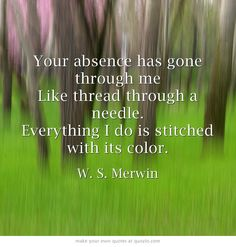 Your absence has gone through me  Like thread through a needle. Everything I do is stitched with its color.