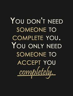 Love Quote on Finding The One: You don't need someone to complete you. You only need someone to accept you completely. ~ Anonymous