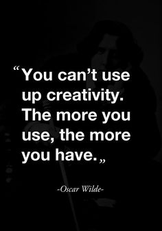 """""""You can't use up creativity. The more you use, the more you have."""" -Oscar Wilde-"""