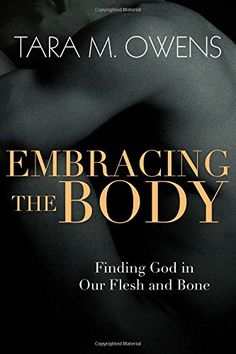 Embracing the Body: Finding God in Our Flesh and Bone