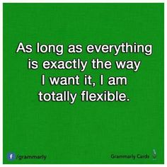 I am totally flexible.