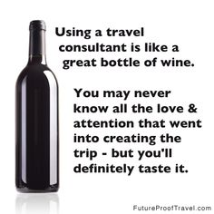 Using a travel consultant is like a great bottle of wine. You may never know all the love & attention that went into creating the trip - but you'll definitely taste it. #travel #quote
