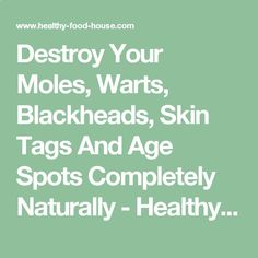 Destroy Your Moles, Warts, Blackheads, Skin Tags And Age Spots Completely Naturally - Healthy Food House