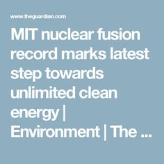 MIT nuclear fusion record marks latest step towards unlimited clean energy | Environment | The Guardian