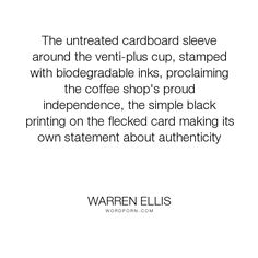 """Warren Ellis - """"The untreated cardboard sleeve around the venti-plus cup, stamped with biodegradable..."""". coffee"""