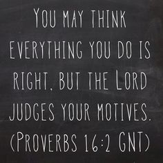You may think everything you do is right, but the Lord judges your motives. (Proverbs 16:2 GNT)  Bible, God, jesus, lord, savior, bible verses, bible quotes, verses, quotes, inspiration, inspirational quotes, wisdom, good news, jesus quotes, god quotes, literature, good quotes, religion, the blackboard, blackboard, black board, the black board, heaven, faith, words of wisdom
