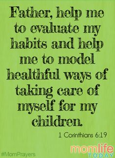 Father, help me to evaluate my habits and help me to model healthful ways of taking care of myself for my children.