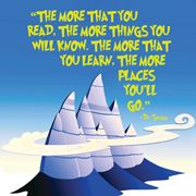 The more that you read, the more things you will know. The more that you learn, the more places you'll go. ~ Dr. Seuss