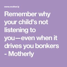Remember why your child's not listening to you—even when it drives you bonkers - Motherly
